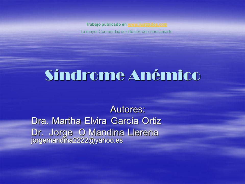 Síndrome Anémico Autores: Dra. Martha Elvira García Ortiz Dr. Jorge O Mandina Llerena jorgemandina2222@yahoo.es Trabajo publicado en www.ilustrados.co