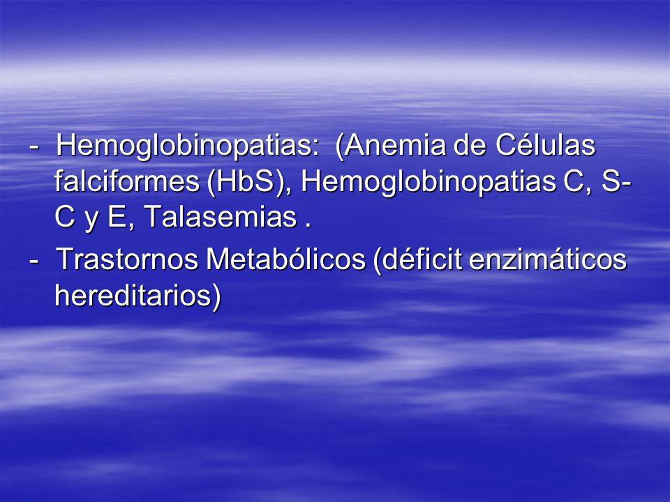 - Hemoglobinopatias: (Anemia de Células falciformes (HbS), Hemoglobinopatias C, S- C y E, Talasemias. - Trastornos Metabólicos (déficit enzimáticos he