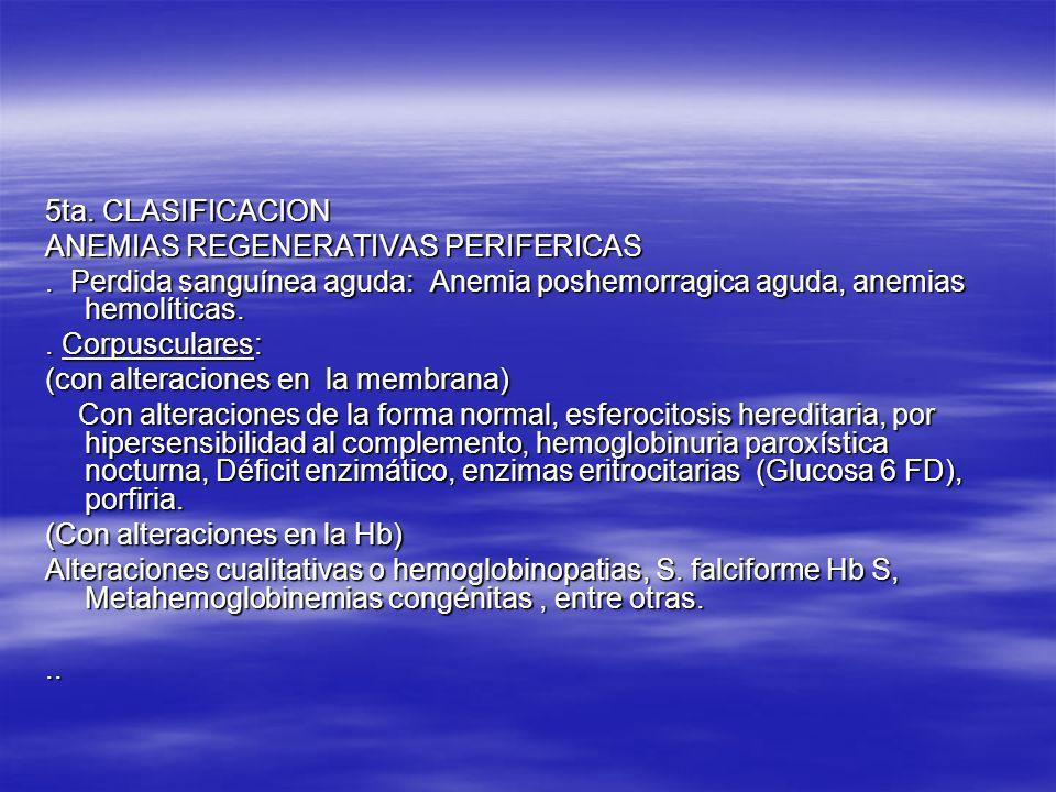 5ta. CLASIFICACION ANEMIAS REGENERATIVAS PERIFERICAS. Perdida sanguínea aguda: Anemia poshemorragica aguda, anemias hemolíticas.. Corpusculares: (con