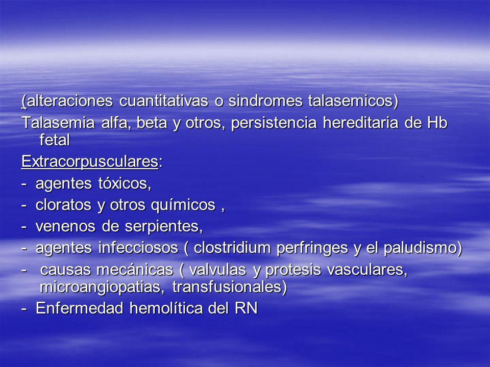 (alteraciones cuantitativas o sindromes talasemicos) Talasemia alfa, beta y otros, persistencia hereditaria de Hb fetal Extracorpusculares: - agentes