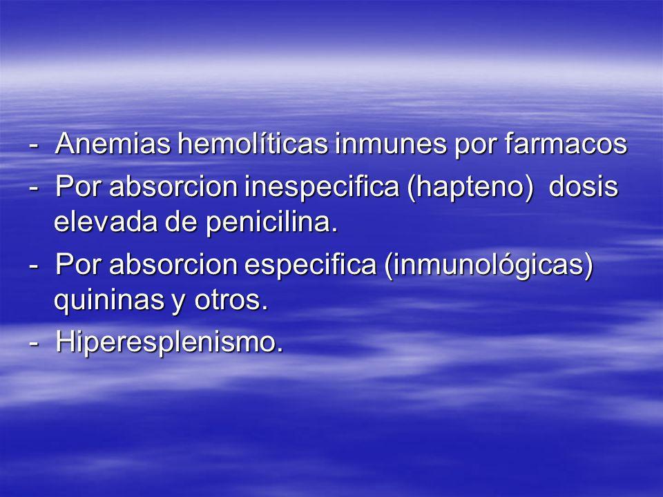 - Anemias hemolíticas inmunes por farmacos - Por absorcion inespecifica (hapteno) dosis elevada de penicilina. - Por absorcion especifica (inmunológic
