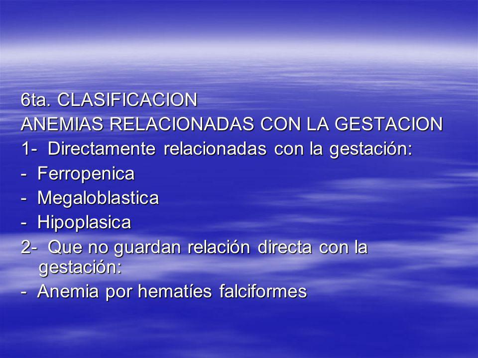 6ta. CLASIFICACION ANEMIAS RELACIONADAS CON LA GESTACION 1- Directamente relacionadas con la gestación: - Ferropenica - Megaloblastica - Hipoplasica 2