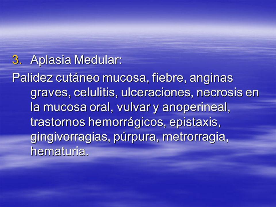3.Aplasia Medular: Palidez cutáneo mucosa, fiebre, anginas graves, celulitis, ulceraciones, necrosis en la mucosa oral, vulvar y anoperineal, trastorn
