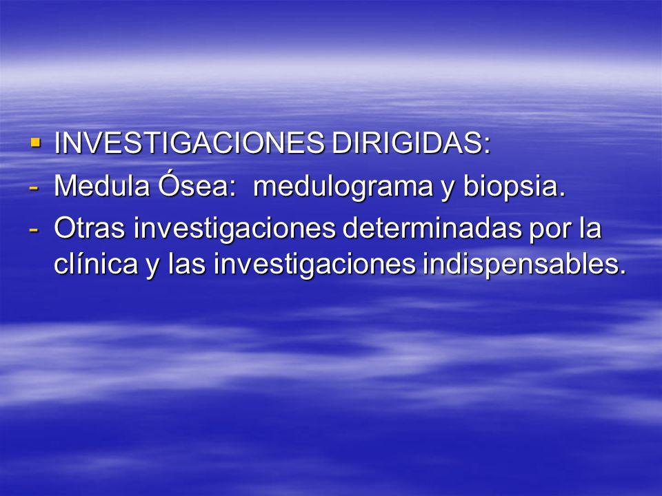 INVESTIGACIONES DIRIGIDAS: INVESTIGACIONES DIRIGIDAS: -Medula Ósea: medulograma y biopsia. -Otras investigaciones determinadas por la clínica y las in