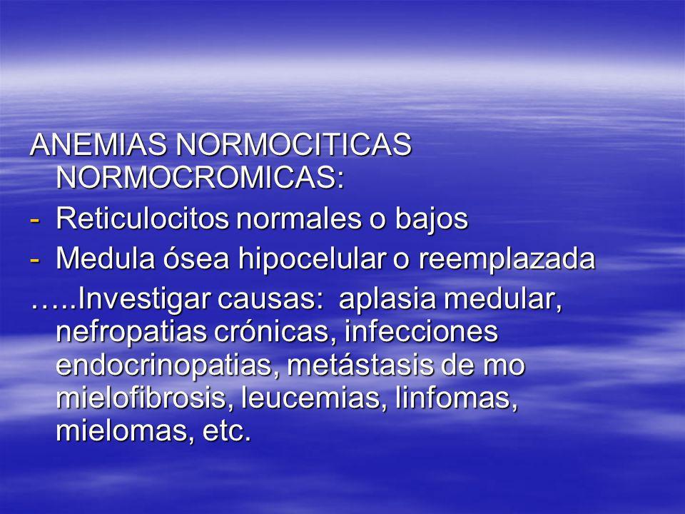 ANEMIAS NORMOCITICAS NORMOCROMICAS: -Reticulocitos normales o bajos -Medula ósea hipocelular o reemplazada …..Investigar causas: aplasia medular, nefr