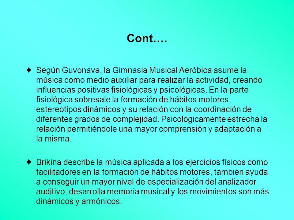 Cont…. Según Guvonava, la Gimnasia Musical Aeróbica asume la música como medio auxiliar para realizar la actividad, creando influencias positivas fisi