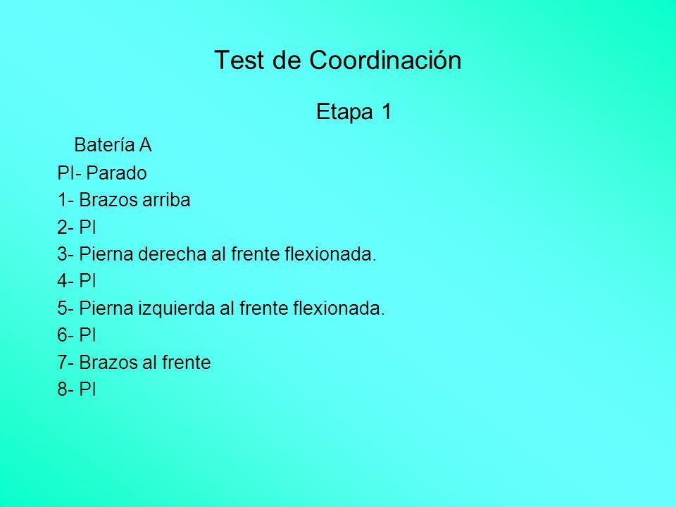 Test de Coordinación Etapa 1 Batería A PI- Parado 1- Brazos arriba 2- PI 3- Pierna derecha al frente flexionada. 4- PI 5- Pierna izquierda al frente f