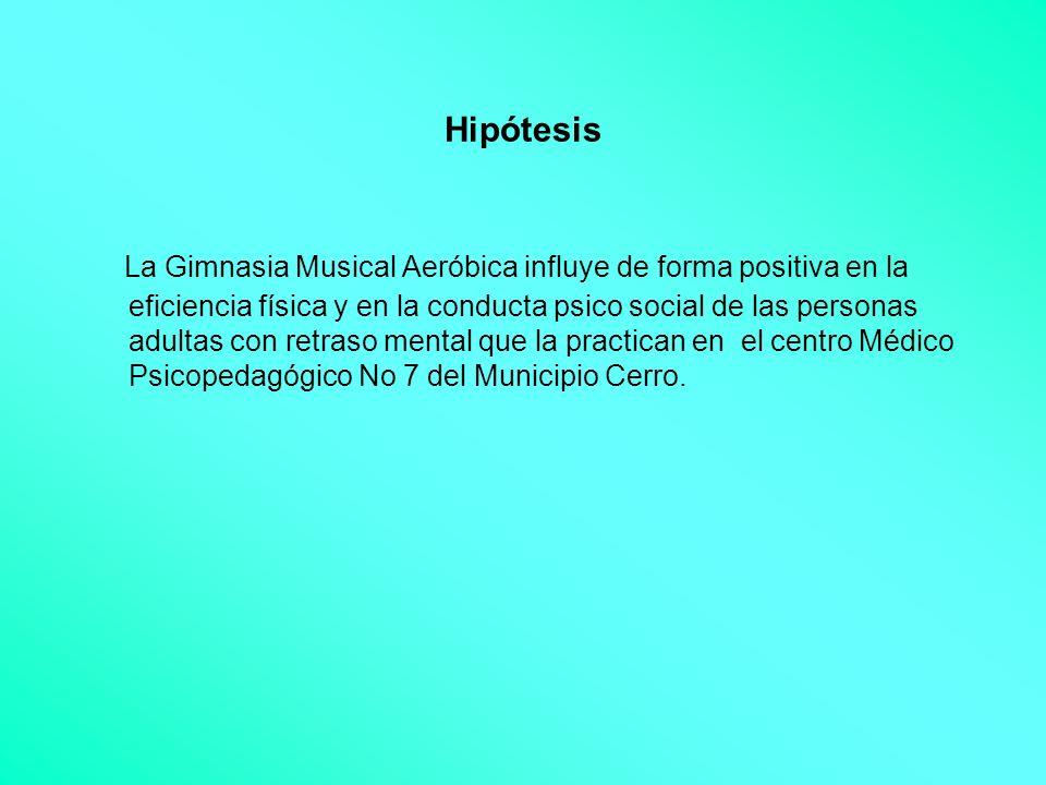 Hipótesis La Gimnasia Musical Aeróbica influye de forma positiva en la eficiencia física y en la conducta psico social de las personas adultas con ret