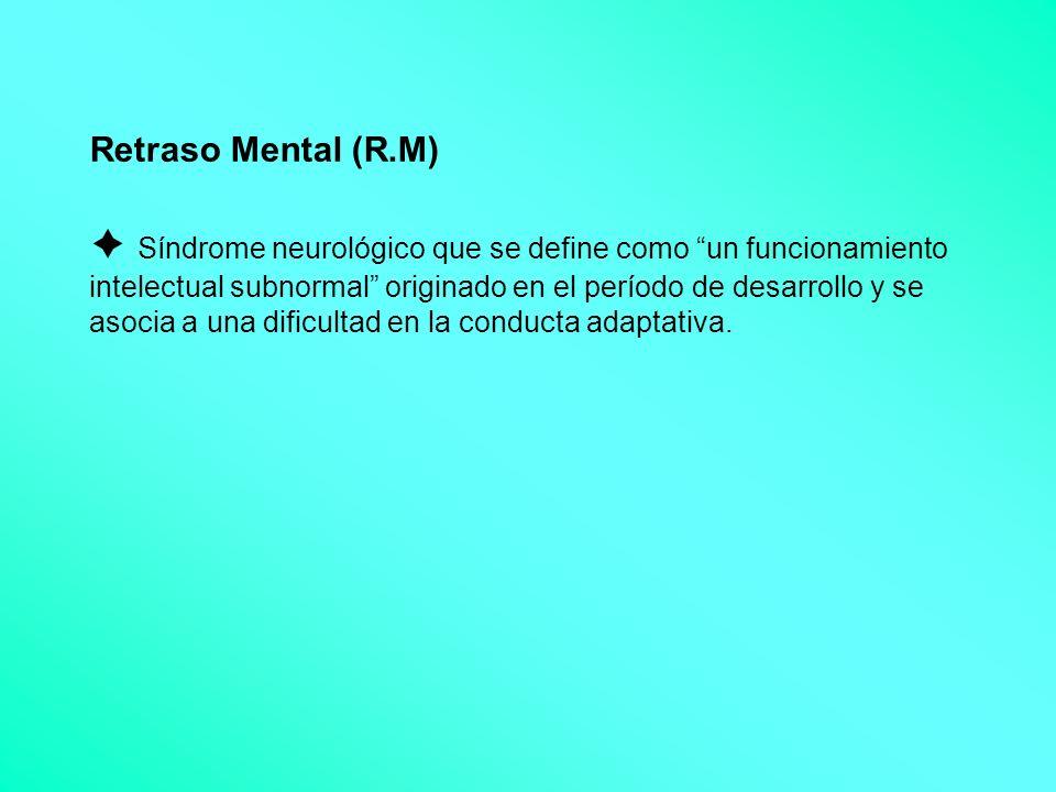 Retraso Mental (R.M) Síndrome neurológico que se define como un funcionamiento intelectual subnormal originado en el período de desarrollo y se asocia