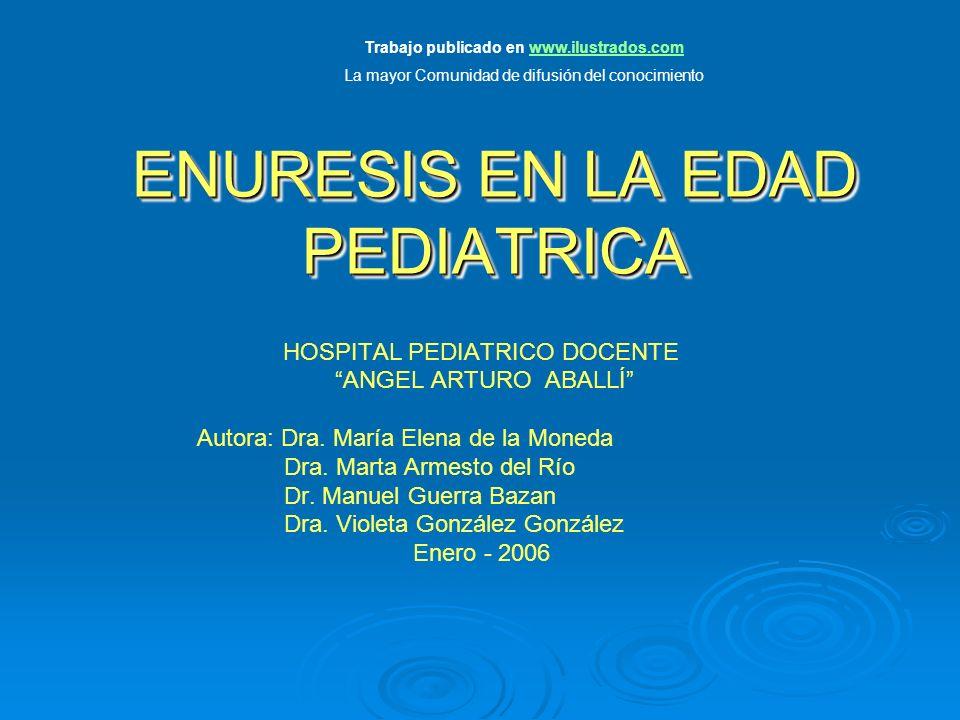 ENURESIS EN LA EDAD PEDIATRICA HOSPITAL PEDIATRICO DOCENTE ANGEL ARTURO ABALLÍ Autora: Dra. María Elena de la Moneda Dra. Marta Armesto del Río Dr. Ma