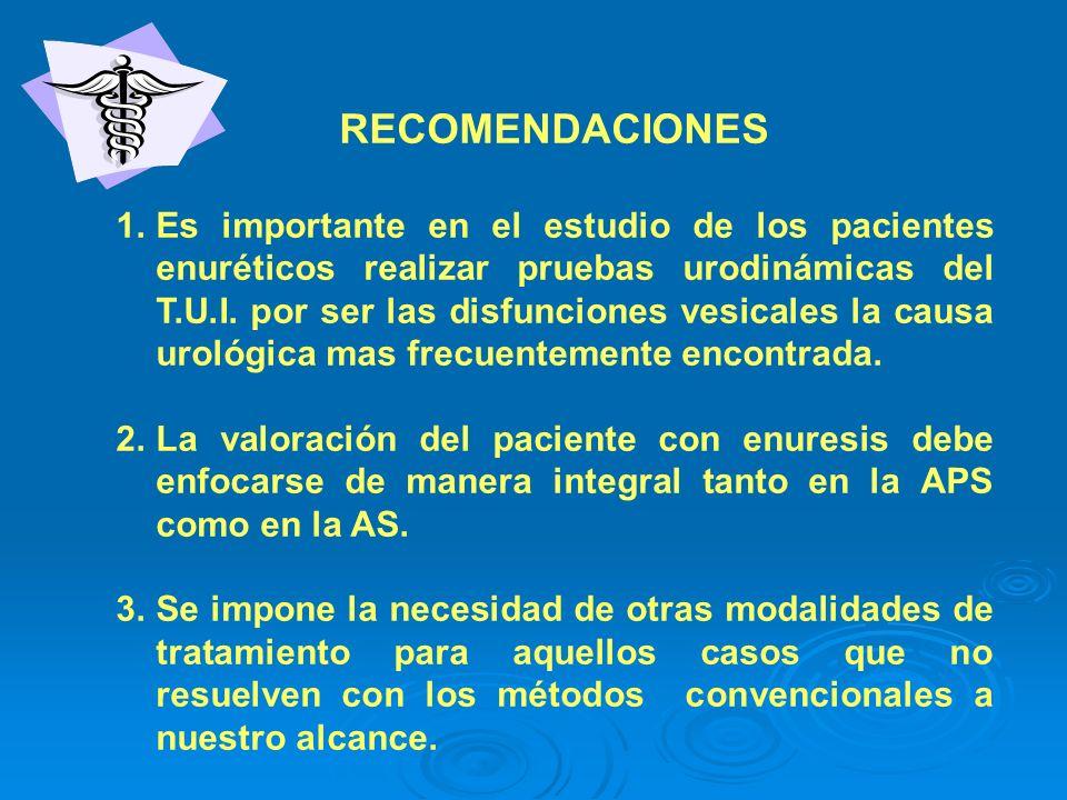 RECOMENDACIONES 1.Es importante en el estudio de los pacientes enuréticos realizar pruebas urodinámicas del T.U.I. por ser las disfunciones vesicales