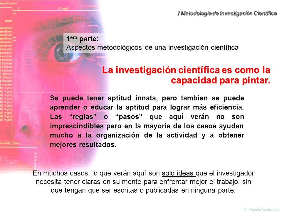 I Metodología de Investigación Científica Dr. Dennis Denis Avila 1 era parte: Aspectos metodológicos de una investigación científica solo ideas En muc