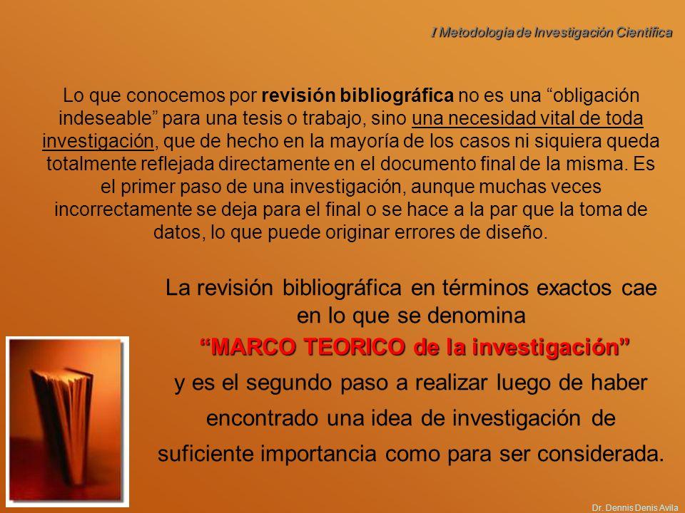 I Metodología de Investigación Científica Dr. Dennis Denis Avila Lo que conocemos por revisión bibliográfica no es una obligación indeseable para una