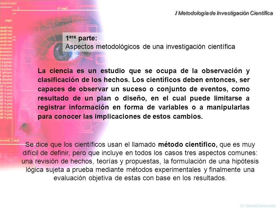I Metodología de Investigación Científica Dr. Dennis Denis Avila 1 era parte: Aspectos metodológicos de una investigación científica Se dice que los c