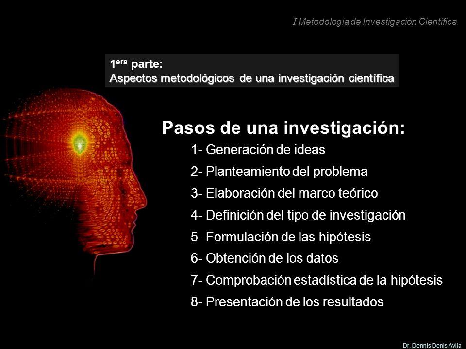 I Metodología de Investigación Científica Dr. Dennis Denis Avila Pasos de una investigación: 1- Generación de ideas 2- Planteamiento del problema 3- E