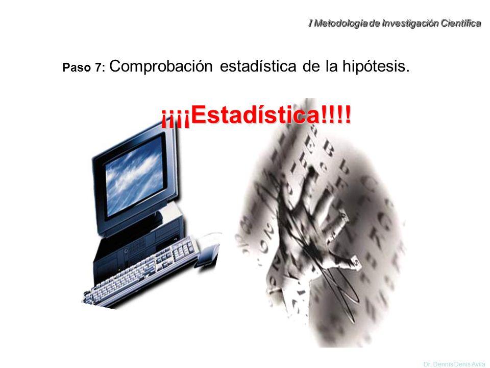 I Metodología de Investigación Científica Dr. Dennis Denis Avila Paso 7: Comprobación estadística de la hipótesis. ¡¡¡¡Estadística!!!!