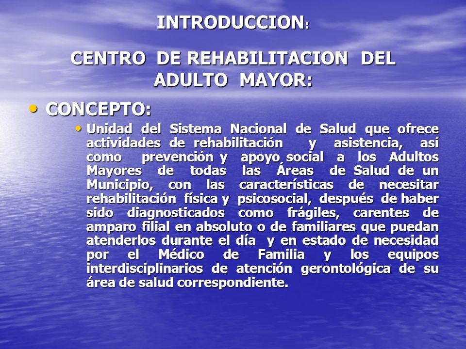 INTRODUCCION : CENTRO DE REHABILITACION DEL ADULTO MAYOR: CONCEPTO: CONCEPTO: Unidad del Sistema Nacional de Salud que ofrece actividades de rehabilit
