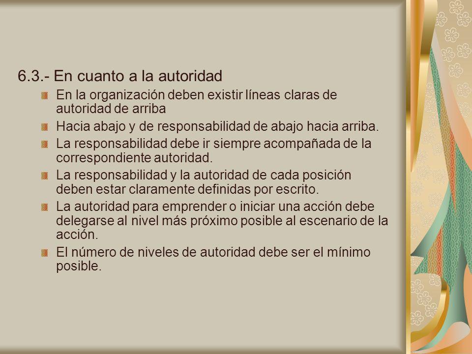 6.3.- En cuanto a la autoridad En la organización deben existir líneas claras de autoridad de arriba Hacia abajo y de responsabilidad de abajo hacia a