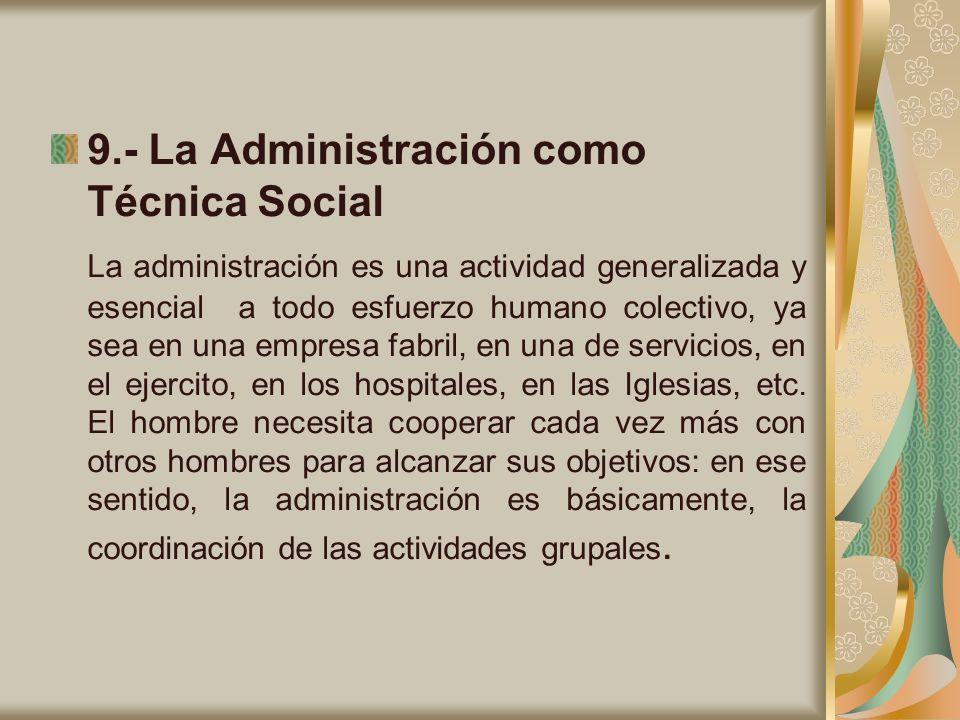 9.- La Administración como Técnica Social La administración es una actividad generalizada y esencial a todo esfuerzo humano colectivo, ya sea en una e