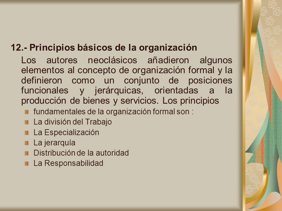 12.- Principios básicos de la organización Los autores neoclásicos añadieron algunos elementos al concepto de organización formal y la definieron como