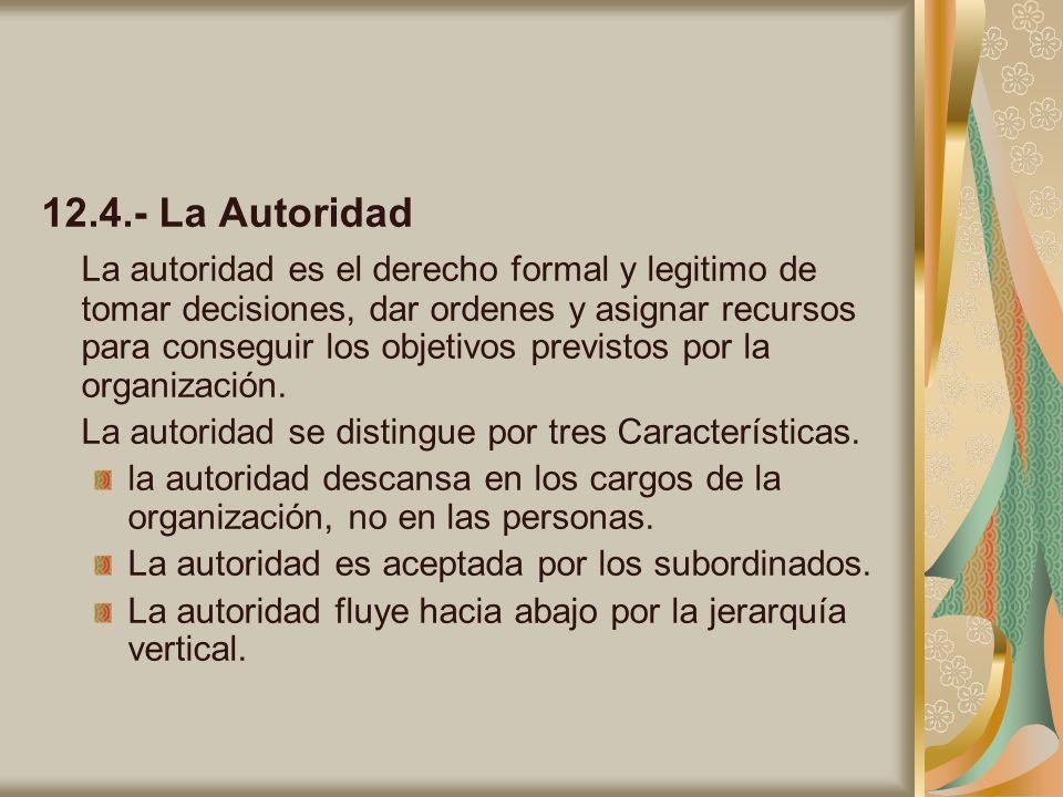 12.4.- La Autoridad La autoridad es el derecho formal y legitimo de tomar decisiones, dar ordenes y asignar recursos para conseguir los objetivos prev
