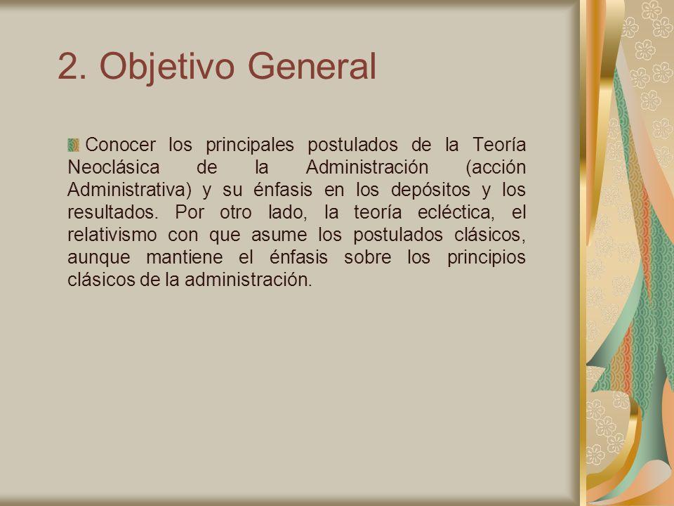 2. Objetivo General Conocer los principales postulados de la Teoría Neoclásica de la Administración (acción Administrativa) y su énfasis en los depósi
