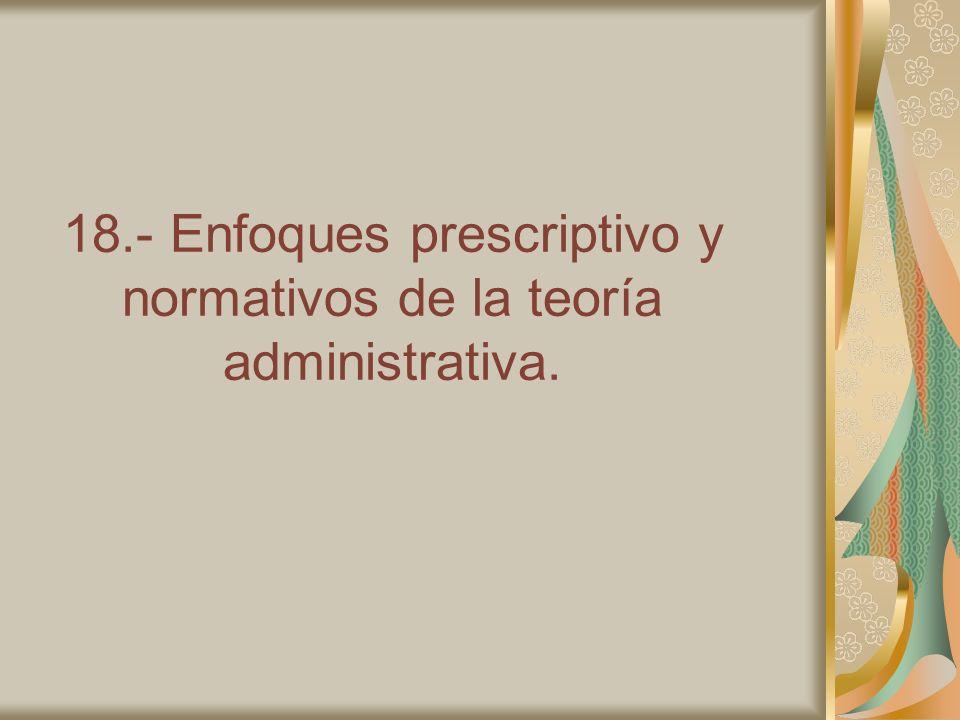 18.- Enfoques prescriptivo y normativos de la teoría administrativa.