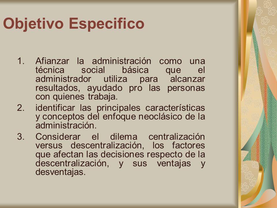 Objetivo Especifico 1.Afianzar la administración como una técnica social básica que el administrador utiliza para alcanzar resultados, ayudado pro las