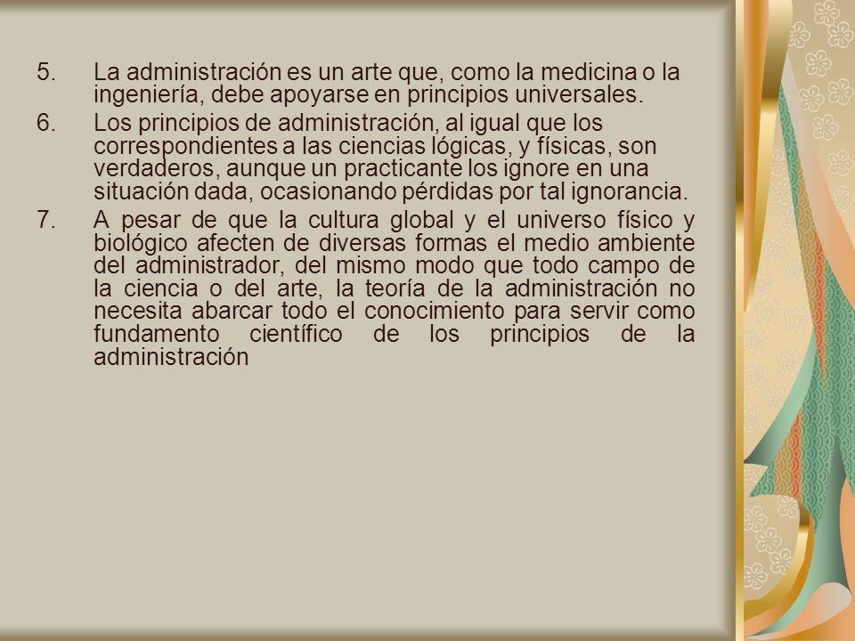 5.La administración es un arte que, como la medicina o la ingeniería, debe apoyarse en principios universales. 6.Los principios de administración, al