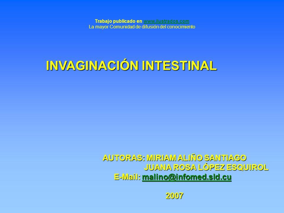INVAGINACIÓN INTESTINAL AUTORAS: MIRIAM ALIÑO SANTIAGO JUANA ROSA LÓPEZ ESQUIROL JUANA ROSA LÓPEZ ESQUIROL E-Mail: malino@infomed.sld.cu malino@infome
