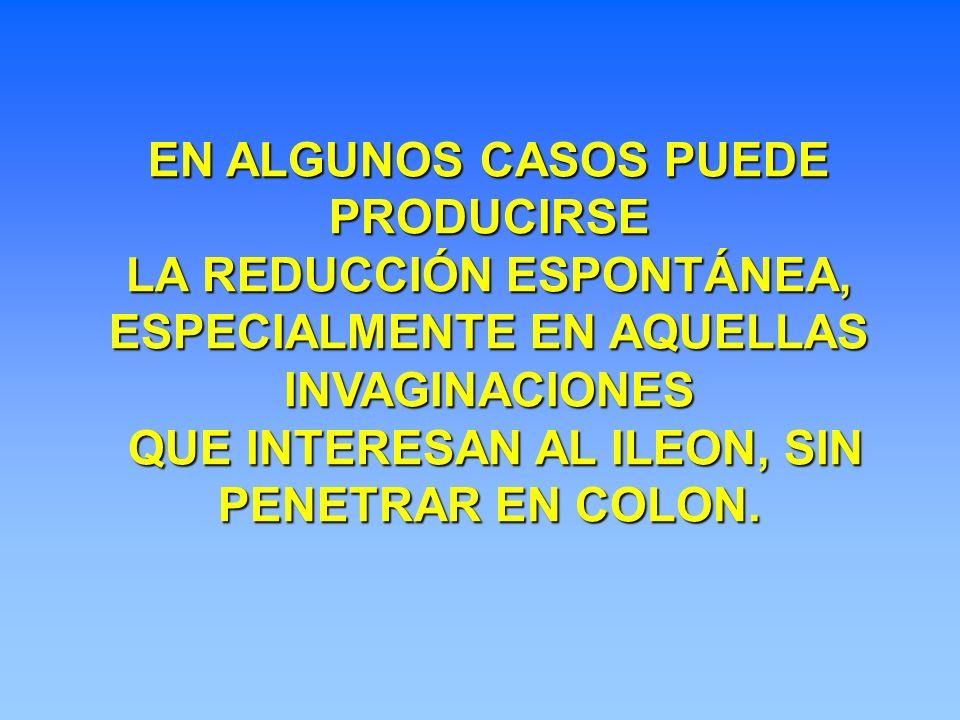 EN ALGUNOS CASOS PUEDE PRODUCIRSE LA REDUCCIÓN ESPONTÁNEA, ESPECIALMENTE EN AQUELLAS INVAGINACIONES QUE INTERESAN AL ILEON, SIN QUE INTERESAN AL ILEON