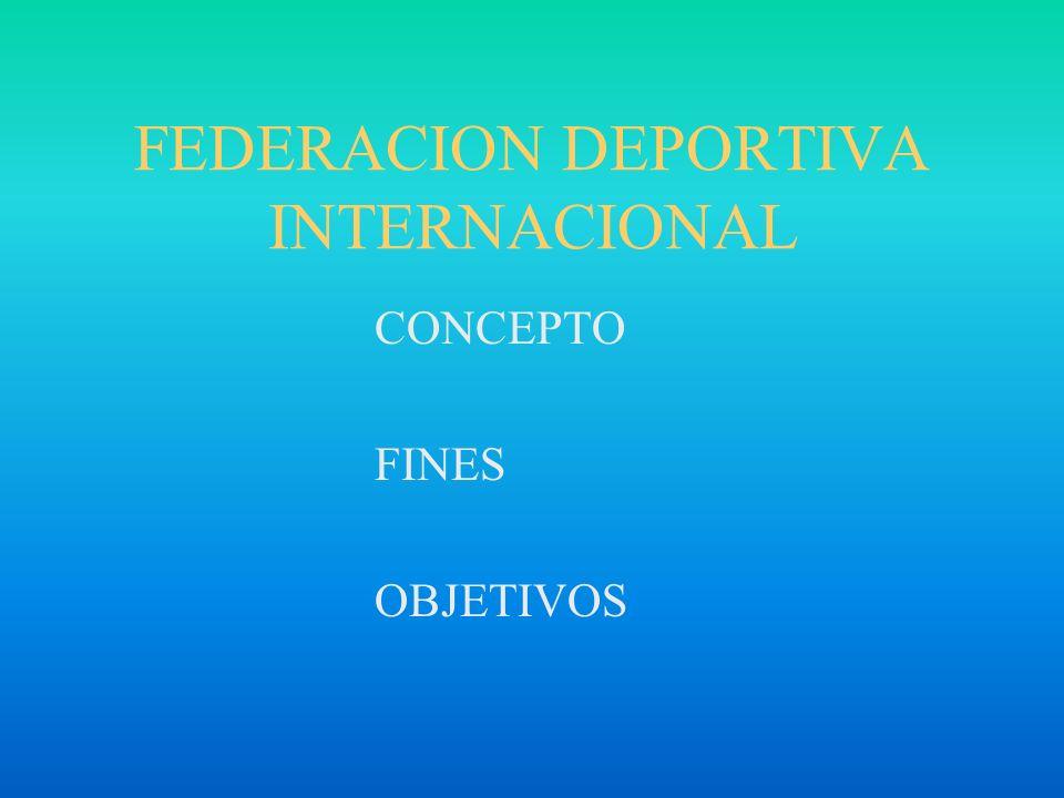FEDERACION DEPORTIVA INTERNACIONAL CONCEPTO FINES OBJETIVOS