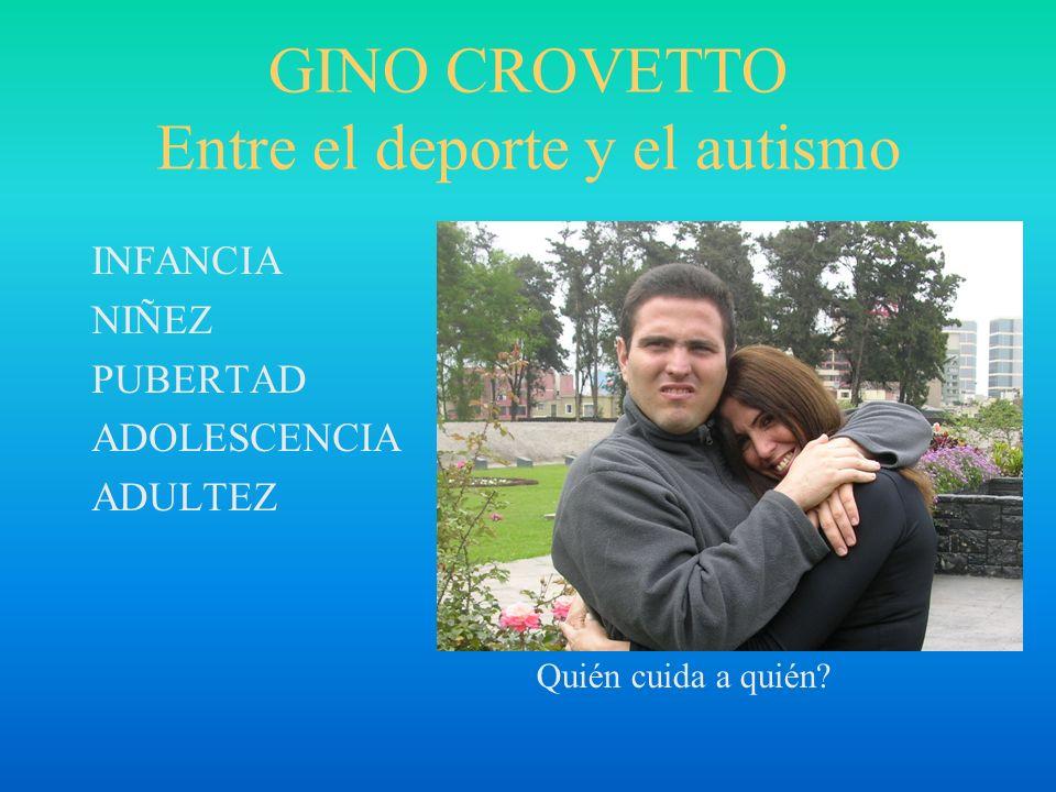 GINO CROVETTO Entre el deporte y el autismo INFANCIA NIÑEZ PUBERTAD ADOLESCENCIA ADULTEZ Quién cuida a quién?