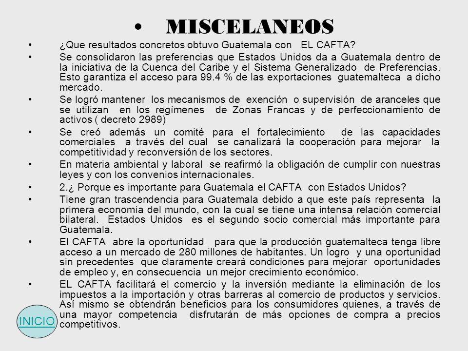 MISCELANEOS ¿Que resultados concretos obtuvo Guatemala con EL CAFTA? Se consolidaron las preferencias que Estados Unidos da a Guatemala dentro de la i