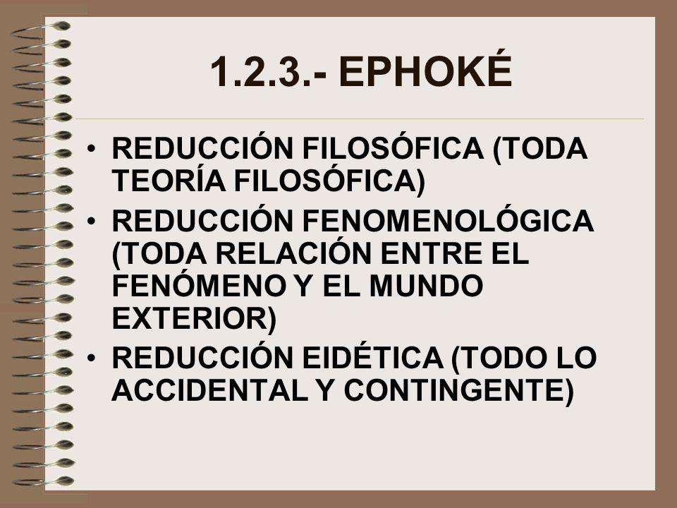 1.2.3.- EPHOKÉ REDUCCIÓN FILOSÓFICA (TODA TEORÍA FILOSÓFICA) REDUCCIÓN FENOMENOLÓGICA (TODA RELACIÓN ENTRE EL FENÓMENO Y EL MUNDO EXTERIOR) REDUCCIÓN