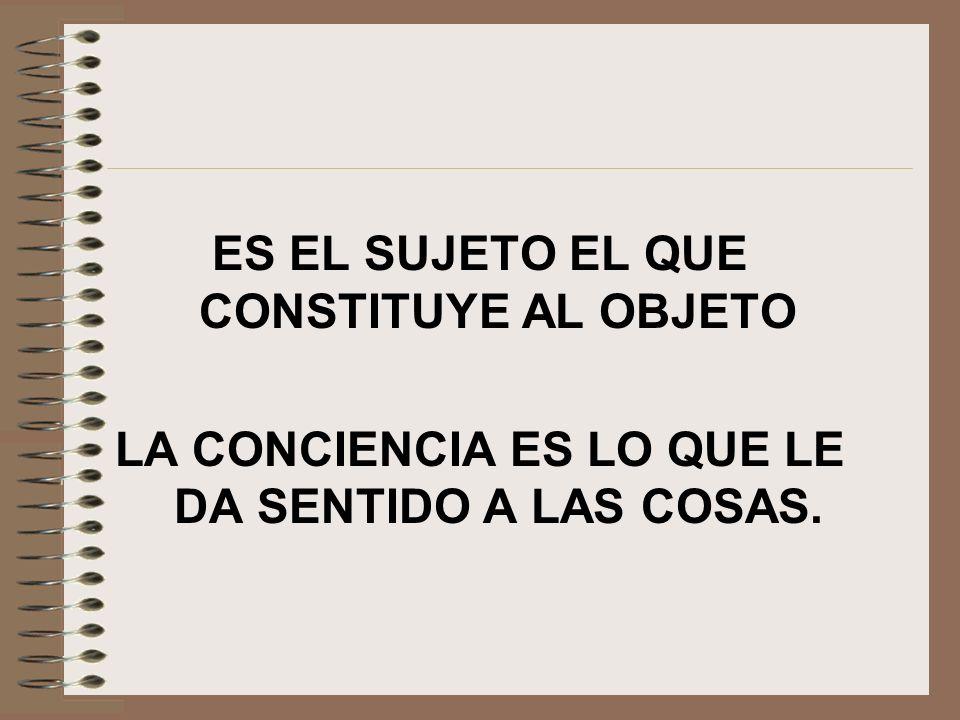 ES EL SUJETO EL QUE CONSTITUYE AL OBJETO LA CONCIENCIA ES LO QUE LE DA SENTIDO A LAS COSAS.