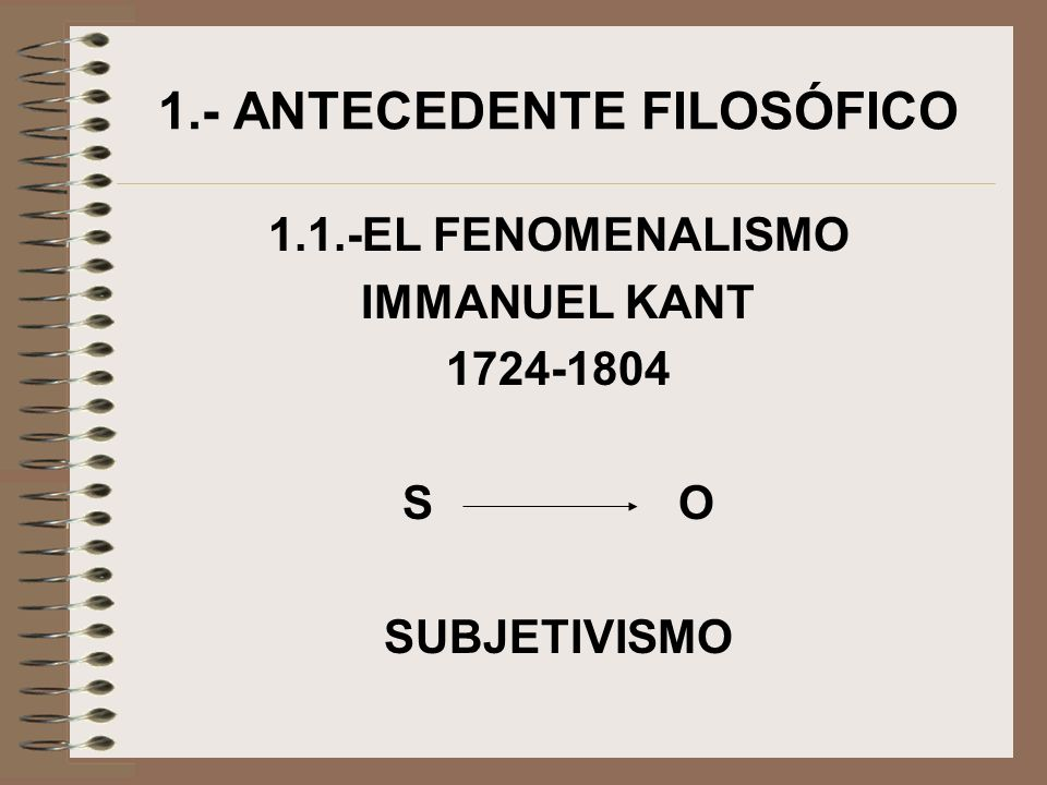 1.- ANTECEDENTE FILOSÓFICO 1.1.-EL FENOMENALISMO IMMANUEL KANT 1724-1804 S O SUBJETIVISMO