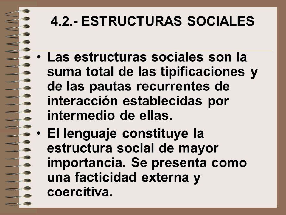 4.2.- ESTRUCTURAS SOCIALES Las estructuras sociales son la suma total de las tipificaciones y de las pautas recurrentes de interacción establecidas po