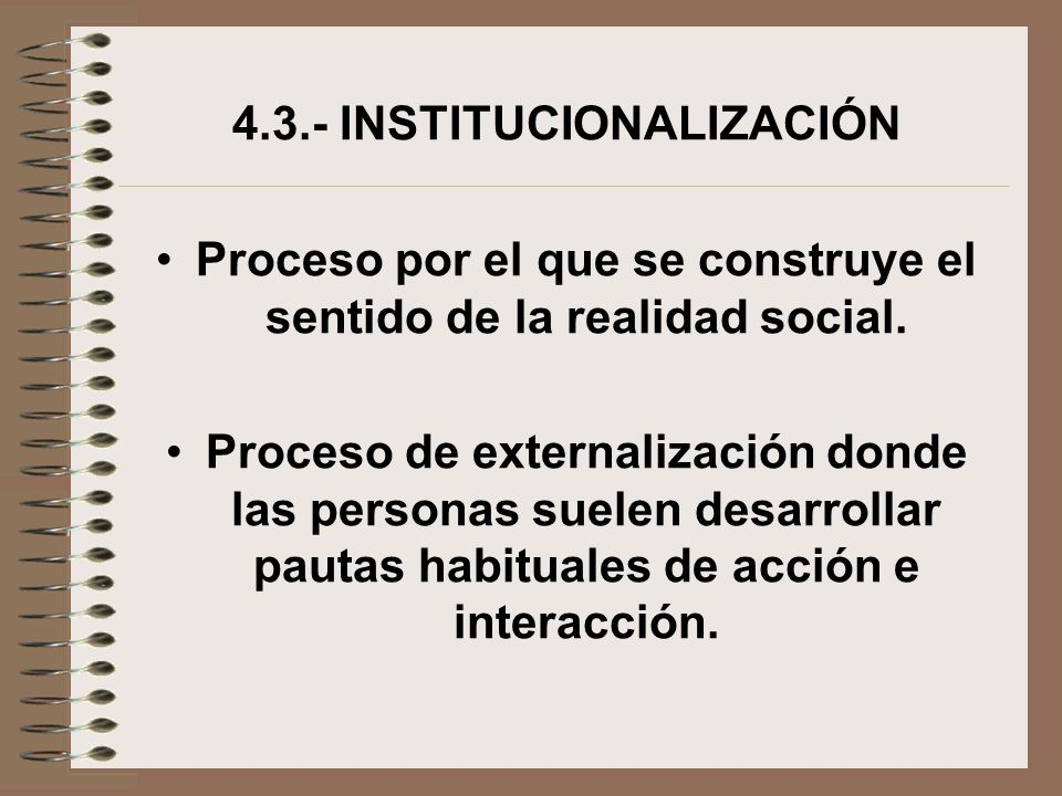 4.3.- INSTITUCIONALIZACIÓN Proceso por el que se construye el sentido de la realidad social. Proceso de externalización donde las personas suelen desa