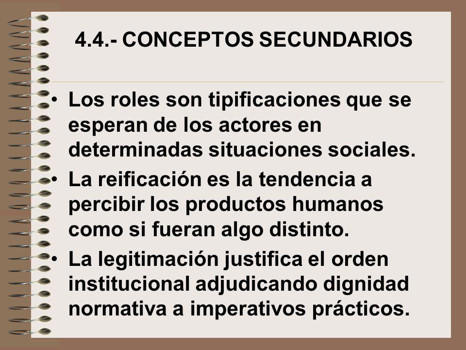 4.4.- CONCEPTOS SECUNDARIOS Los roles son tipificaciones que se esperan de los actores en determinadas situaciones sociales. La reificación es la tend