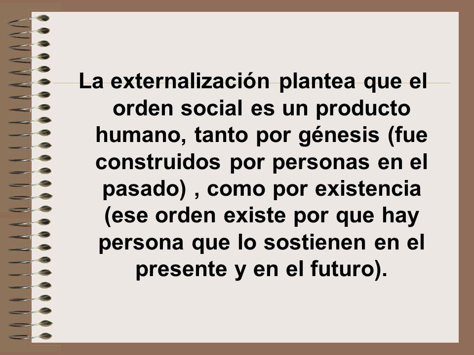 La externalización plantea que el orden social es un producto humano, tanto por génesis (fue construidos por personas en el pasado), como por existenc