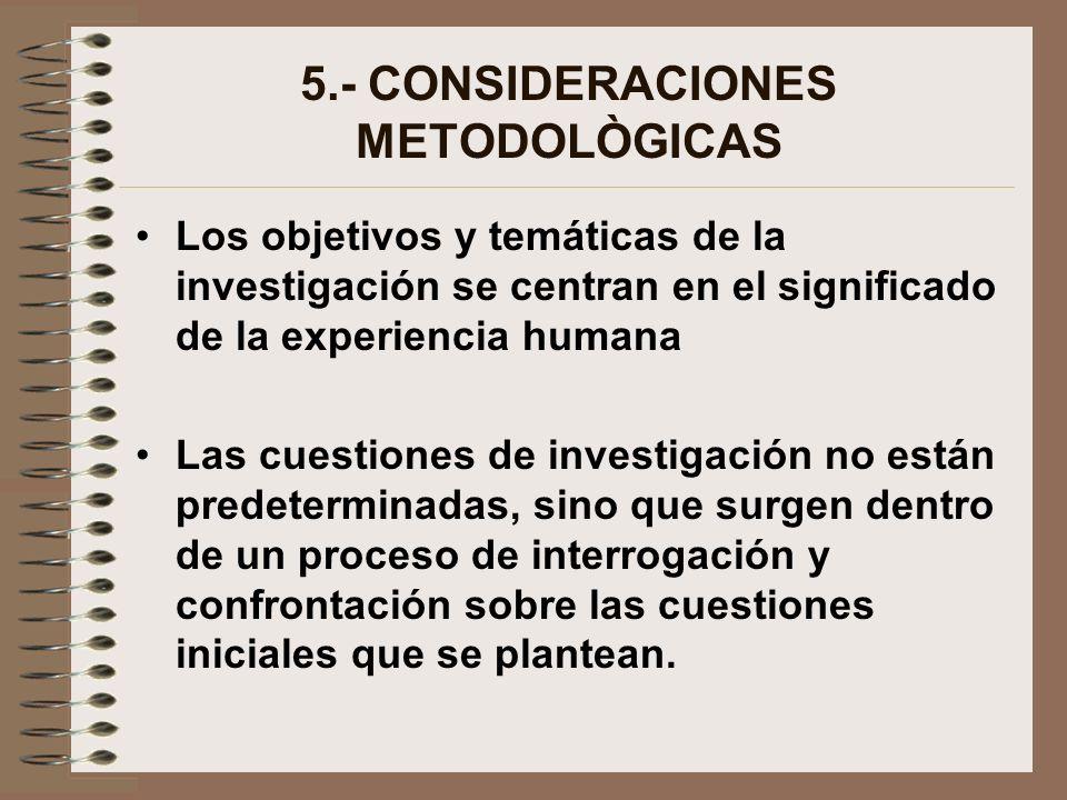 5.- CONSIDERACIONES METODOLÒGICAS Los objetivos y temáticas de la investigación se centran en el significado de la experiencia humana Las cuestiones d