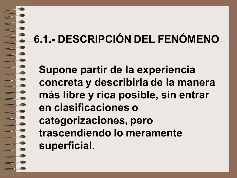 6.1.- DESCRIPCIÓN DEL FENÓMENO Supone partir de la experiencia concreta y describirla de la manera más libre y rica posible, sin entrar en clasificaci