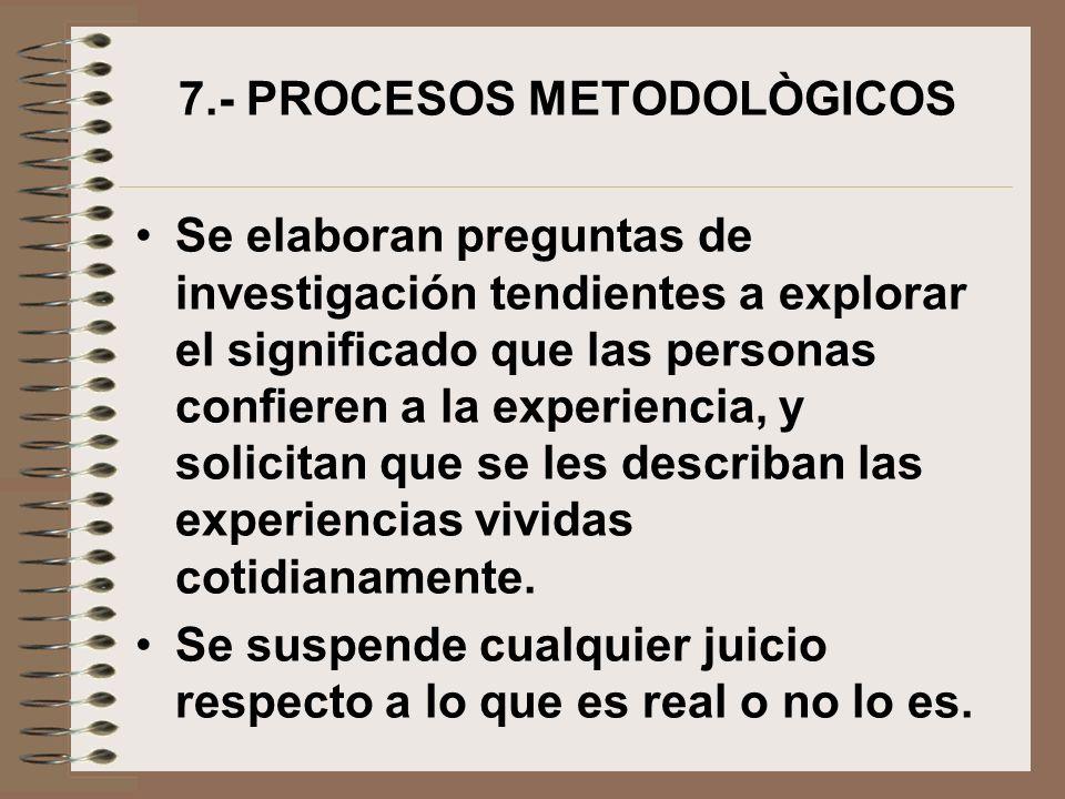 7.- PROCESOS METODOLÒGICOS Se elaboran preguntas de investigación tendientes a explorar el significado que las personas confieren a la experiencia, y