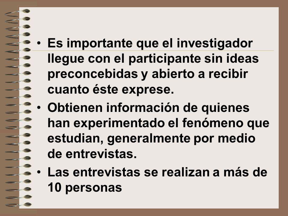 Es importante que el investigador llegue con el participante sin ideas preconcebidas y abierto a recibir cuanto éste exprese. Obtienen información de
