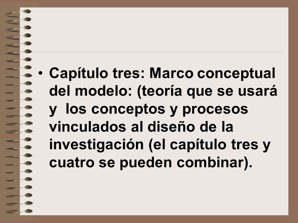 Capítulo tres: Marco conceptual del modelo: (teoría que se usará y los conceptos y procesos vinculados al diseño de la investigación (el capítulo tres