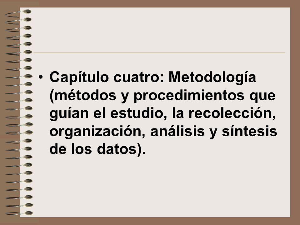 Capítulo cuatro: Metodología (métodos y procedimientos que guían el estudio, la recolección, organización, análisis y síntesis de los datos).