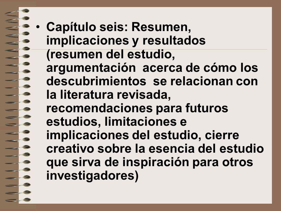 Capítulo seis: Resumen, implicaciones y resultados (resumen del estudio, argumentación acerca de cómo los descubrimientos se relacionan con la literat