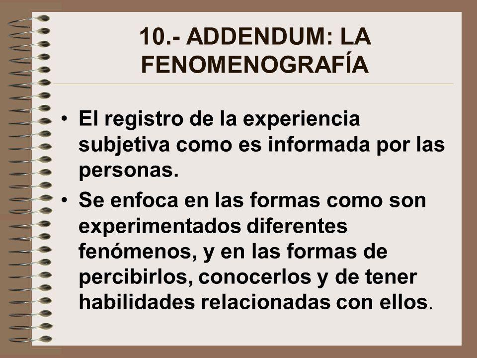 10.- ADDENDUM: LA FENOMENOGRAFÍA El registro de la experiencia subjetiva como es informada por las personas. Se enfoca en las formas como son experime