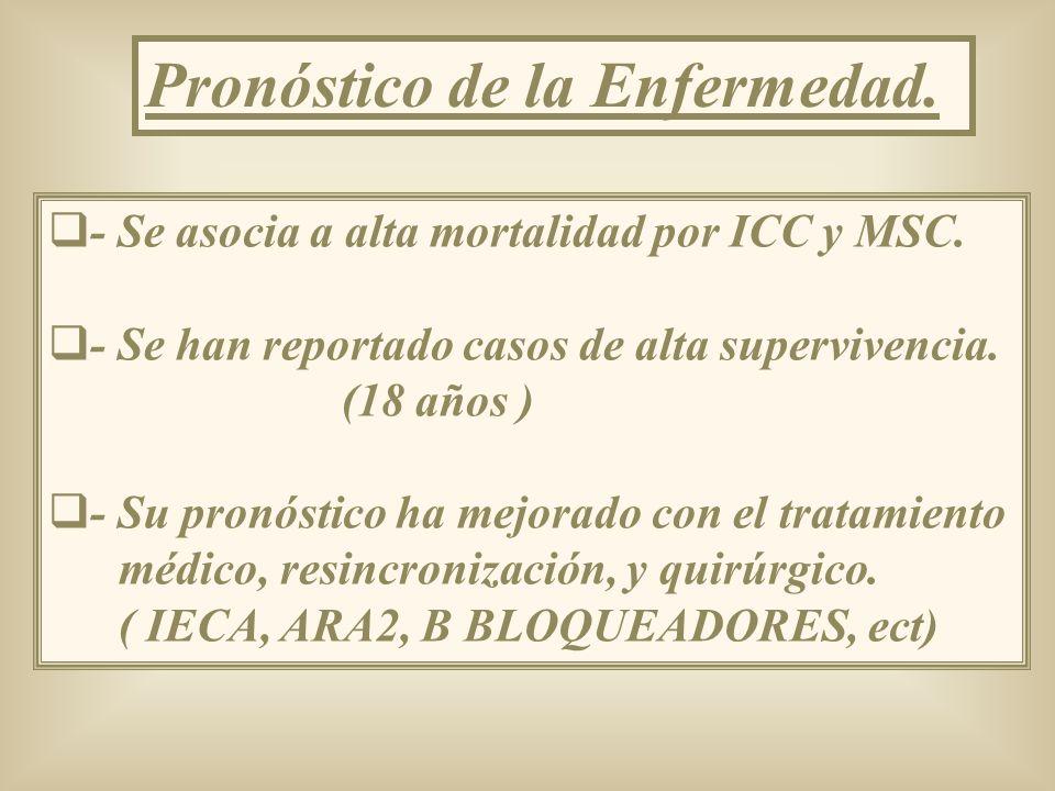 Pronóstico de la Enfermedad. - Se asocia a alta mortalidad por ICC y MSC. - Se han reportado casos de alta supervivencia. (18 años ) - Su pronóstico h